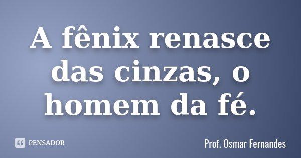 A Fênix Renasce Das Cinzas O Homem Da Prof Osmar Fernandes