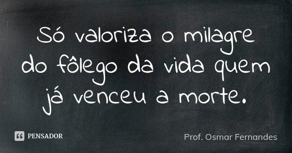 Só valoriza o milagre do fôlego da vida quem já venceu a morte.... Frase de prof. Osmar Fernandes.