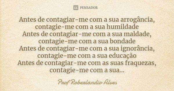 Antes de contagiar-me com a sua arrogância, contagie-me com a sua humildade Antes de contagiar-me com a sua maldade, contagie-me com a sua bondade Antes de cont... Frase de Prof Roberlandio Alves.