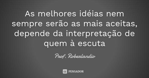 As melhores idéias nem sempre serão as mais aceitas, depende da interpretação de quem à escuta... Frase de Prof Roberlandio.