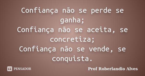 Confiança não se perde se ganha; Confiança não se aceita, se concretiza; Confiança não se vende, se conquista.... Frase de Prof. Roberlandio Alves.