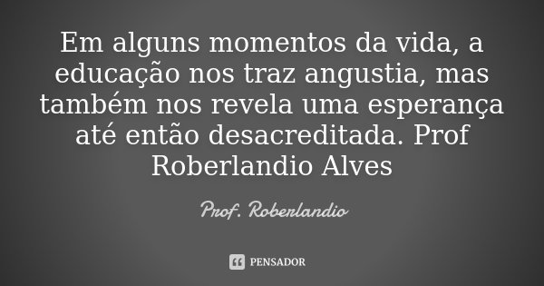 Em alguns momentos da vida, a educação nos traz angustia, mas também nos revela uma esperança até então desacreditada. Prof Roberlandio Alves... Frase de Prof. Roberlandio.