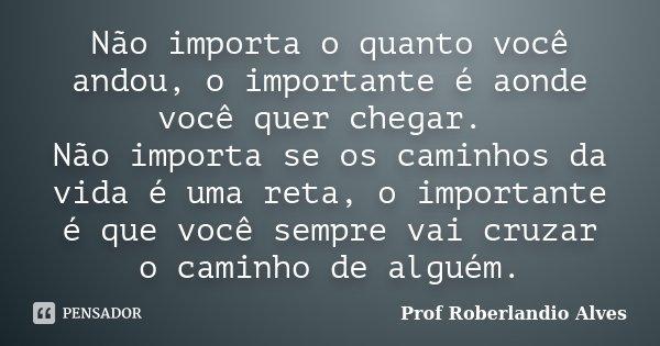 Não importa o quanto você andou, o importante é aonde você quer chegar. Não importa se os caminhos da vida é uma reta, o importante é que você sempre vai cruzar... Frase de Prof. Roberlandio Alves.