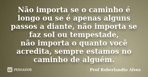 Não importa se o caminho é longo ou se é apenas alguns passos a diante, não importa se faz sol ou tempestade, não importa o quanto você acredita, sempre estamos... Frase de Prof. Roberlandio Alves.