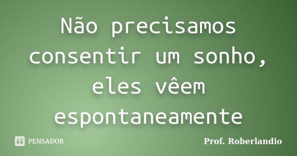 Não precisamos consentir um sonho, eles vêem espontaneamente... Frase de Prof Roberlandio.
