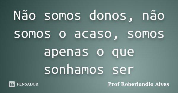 Não somos donos, não somos o acaso, somos apenas o que sonhamos ser... Frase de Prof. Roberlandio Alves.
