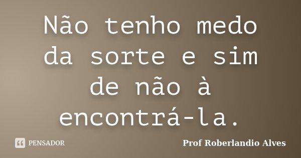 Não tenho medo da sorte e sim de não à encontrá-la.... Frase de Prof. Roberlandio Alves.