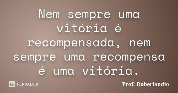 Nem sempre uma vitória é recompensada, nem sempre uma recompensa é uma vitória. Prof. Roberlandio Alves... Frase de Prof Roberlandio.