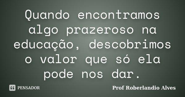 Quando encontramos algo prazeroso na educação, descobrimos o valor que só ela pode nos dar.... Frase de Prof Roberlandio Alves.