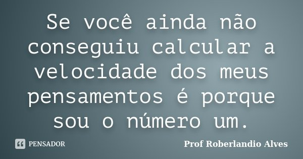 Se você ainda não conseguiu calcular a velocidade dos meus pensamentos é porque sou o número um.... Frase de Prof Roberlandio Alves.
