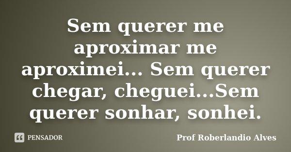 Sem querer me aproximar me aproximei... Sem querer chegar, cheguei...Sem querer sonhar, sonhei.... Frase de Prof. Roberlandio Alves.