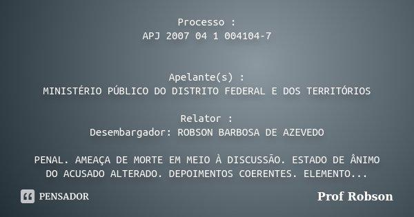 Processo : APJ 2007 04 1 004104-7 Apelante(s) : MINISTÉRIO PÚBLICO DO DISTRITO FEDERAL E DOS TERRITÓRIOS Relator : Desembargador: ROBSON BARBOSA DE AZEVEDO PENA... Frase de Profº Robson.