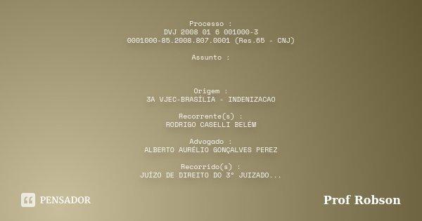 Processo : DVJ 2008 01 6 001000-3 0001000-85.2008.807.0001 (Res.65 - CNJ) Assunto : Origem : 3A VJEC-BRASÍLIA - INDENIZACAO Recorrente(s) : RODRIGO CASELLI BELÉ... Frase de Profº Robson.