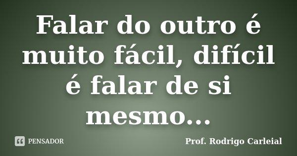 Falar do outro é muito fácil, difícil é falar de si mesmo...... Frase de Prof. Rodrigo Carleial.