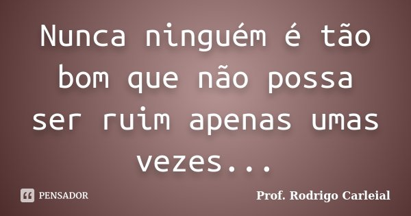 Nunca ninguém é tão bom que não possa ser ruim apenas umas vezes...... Frase de Prof. Rodrigo Carleial.