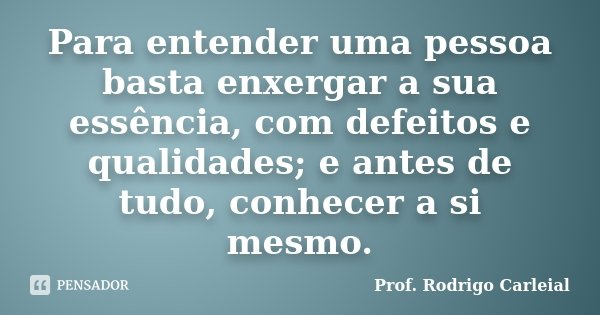 Para entender uma pessoa basta enxergar a sua essência, com defeitos e qualidades; e antes de tudo, conhecer a si mesmo.... Frase de Prof. Rodrigo Carleial.