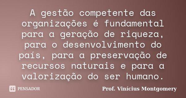 A gestão competente das organizações é fundamental para a geração de riqueza, para o desenvolvimento do país, para a preservação de recursos naturais e para a v... Frase de Prof. Vinícius Montgomery.