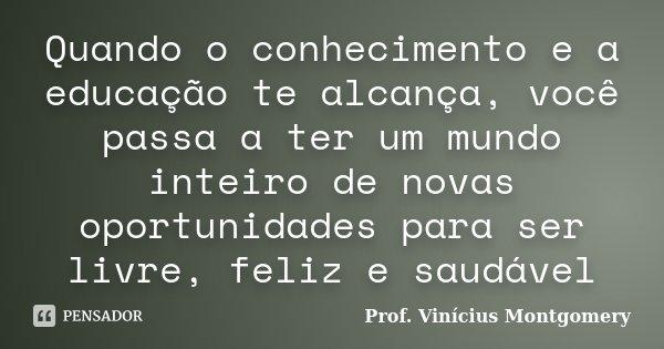 Quando o conhecimento e a educação te alcança, você passa a ter um mundo inteiro de novas oportunidades para ser livre, feliz e saudável... Frase de Prof. Vinícius Montgomery.
