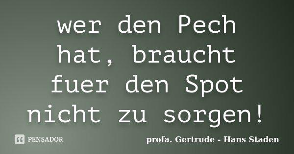 wer den Pech hat, braucht fuer den Spot nicht zu sorgen!... Frase de profa. Gertrude - Hans Staden.