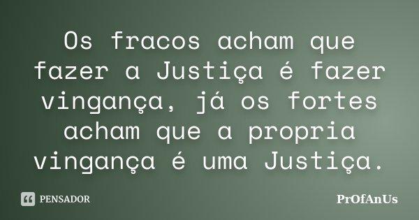 Os fracos acham que fazer a Justiça é fazer vingança, já os fortes acham que a propria vingança é uma Justiça.... Frase de Profanus.