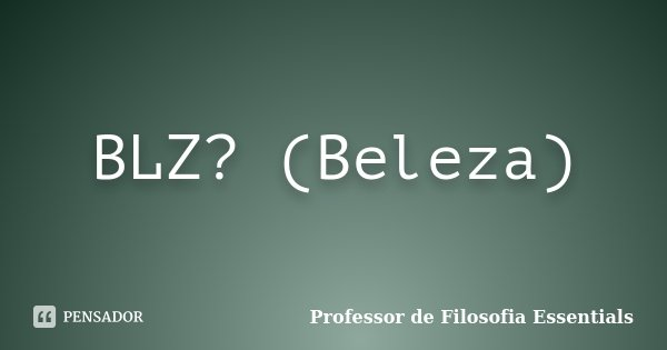 BLZ? (Beleza)... Frase de Professor de Filosofia Essentials.