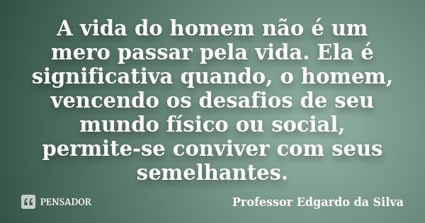 A vida do homem não é um mero passar pela vida. Ela é significativa quando, o homem, vencendo os desafios de seu mundo físico ou social, permite-se conviver com... Frase de Professor Edgardo da Silva.