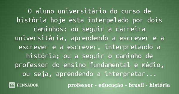 O aluno universitário do curso de história hoje esta interpelado por dois caminhos: ou seguir a carreira universitária, aprendendo a escrever e a escrever e a e... Frase de professor - educação - brasil - história.