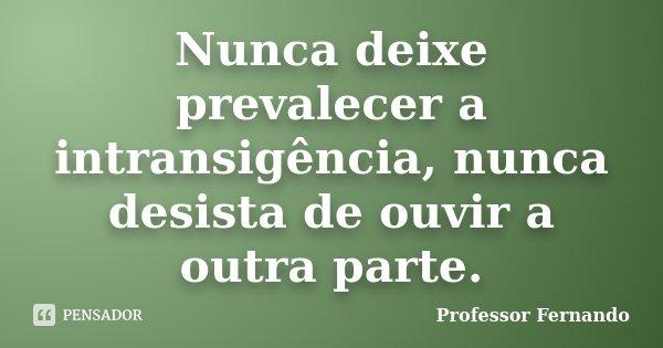 Nunca deixe prevalecer a intransigência, nunca desista de ouvir a outra parte.... Frase de professor Fernando.