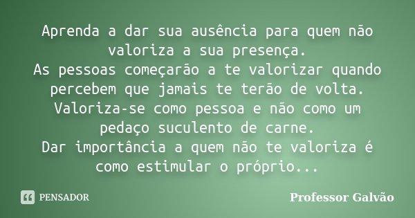 O Homem Não Da Valor Quando Perde Da Edelziaoliveira: Aprenda A Dar Sua Ausência Para Quem... Professor Galvão