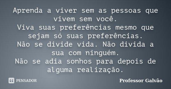 Aprenda A Viver Sem As Pessoas Que Vivem... Professor Galvão