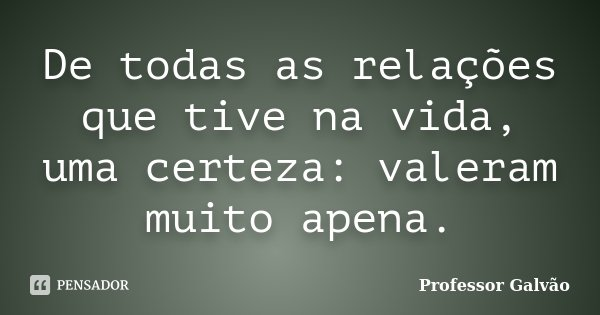 De todas as relações que tive na vida, uma certeza: valeram muito apena.... Frase de Professor Galvão.