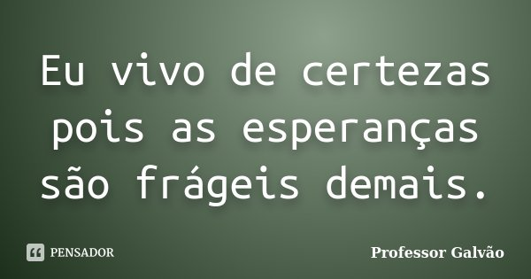 Eu vivo de certezas pois as esperanças são frágeis demais.... Frase de Professor Galvão.