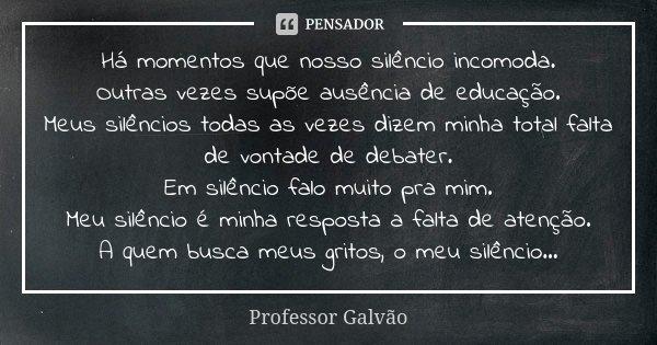 Há momentos que nosso silêncio incomoda. Outras vezes supõe ausência de educação. Meus silêncios todas as vezes dizem minha total falta de vontade de debater. E... Frase de Professor Galvão.
