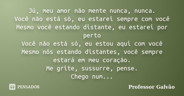 Jú, Meu Amor Não Mente Nunca, Nunca.... Professor Galvão
