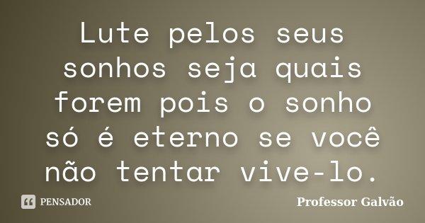 Lute pelos seus sonhos seja quais forem pois o sonho só é eterno se você não tentar vive-lo.... Frase de Professor Galvão.