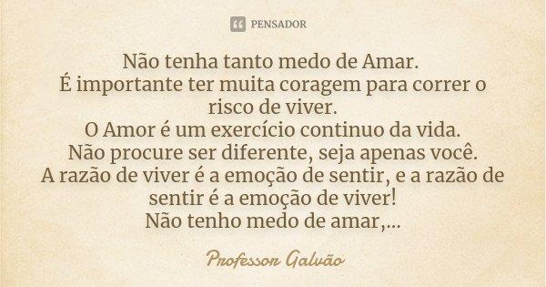 Não Tenha Tanto Medo De Amar. É... Professor Galvão