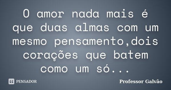O amor nada mais é que duas almas com um mesmo pensamento,dois corações que batem como um só...... Frase de Professor Galvão.