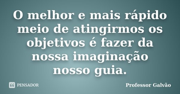 O melhor e mais rápido meio de atingirmos os objetivos é fazer da nossa imaginação nosso guia.... Frase de Professor Galvão.