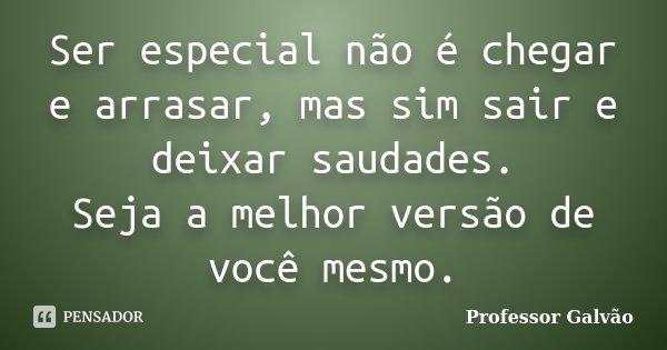 Ser especial não é chegar e arrasar, mas sim sair e deixar saudades. Seja a melhor versão de você mesmo.... Frase de Professor Galvão.