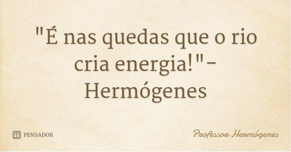 """""""É nas quedas que o rio cria energia!""""- Hermógenes... Frase de Professor Hermógenes."""