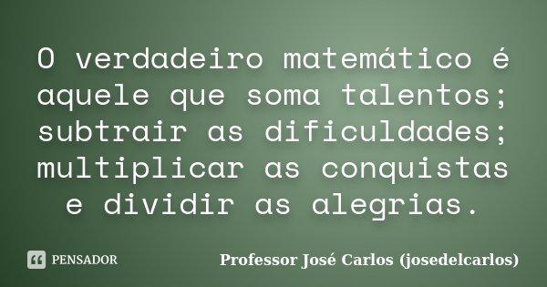 O verdadeiro matemático é aquele que soma talentos; subtrair as dificuldades; multiplicar as conquistas e dividir as alegrias.... Frase de Professor José Carlos (josedelcarlos).