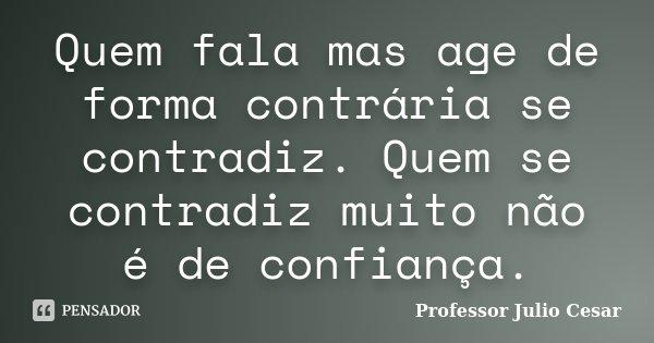 Quem fala mas age de forma contrária se contradiz. Quem se contradiz muito não é de confiança.... Frase de Professor Julio Cesar.