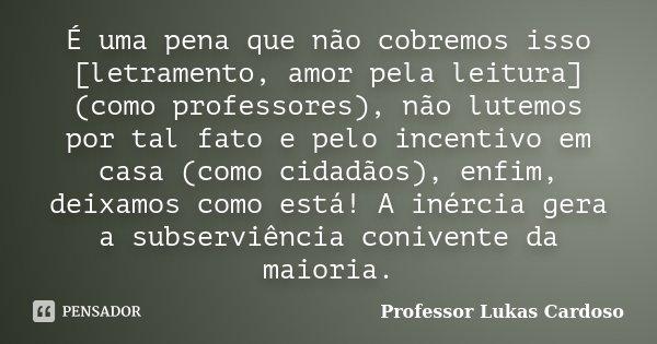 É uma pena que não cobremos isso [letramento, amor pela leitura] (como professores), não lutemos por tal fato e pelo incentivo em casa (como cidadãos), enfim, d... Frase de Professor Lukas Cardoso.