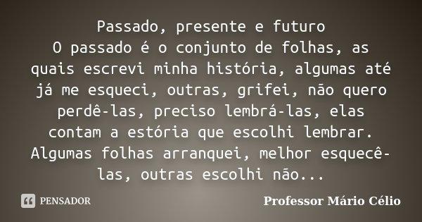 Passado Presente E Futuro O Passado é Professor Mário Célio