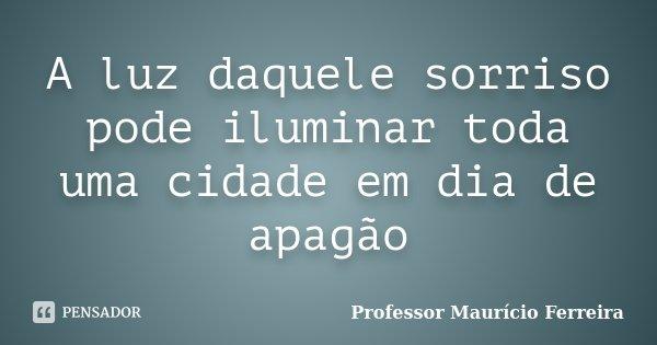A luz daquele sorriso pode iluminar toda uma cidade em dia de apagão... Frase de Professor Maurício Ferreira.