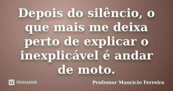 Depois do silêncio, o que mais me deixa perto de explicar o inexplicável é andar de moto.... Frase de Professor Maurício Ferreira.
