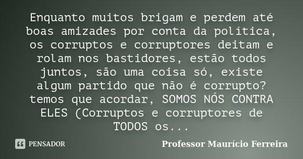 Enquanto muitos brigam e perdem até boas amizades por conta da política, os corruptos e corruptores deitam e rolam nos bastidores, estão todos juntos, são uma c... Frase de Professor Maurício Ferreira.