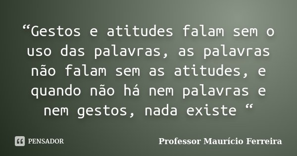 """""""Gestos e atitudes falam sem o uso das palavras, as palavras não falam sem as atitudes, e quando não há nem palavras e nem gestos, nada existe """"... Frase de Professor Maurício Ferreira."""