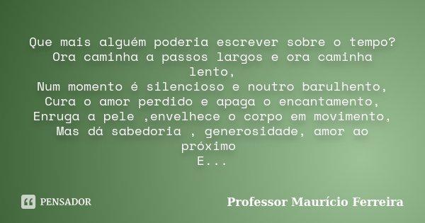 Que mais alguém poderia escrever sobre o tempo? Ora caminha a passos largos e ora caminha lento, Num momento é silencioso e noutro barulhento, Cura o amor perdi... Frase de Professor Maurício Ferreira.
