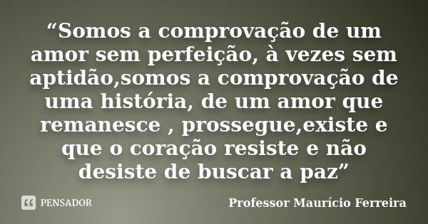 """""""Somos a comprovação de um amor sem perfeição, à vezes sem aptidão,somos a comprovação de uma história, de um amor que remanesce , prossegue,existe e que o cora... Frase de Professor Maurício Ferreira."""